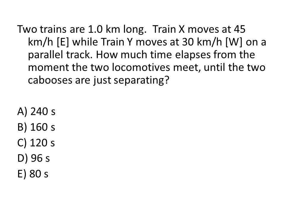 Two trains are 1.0 km long. Train X moves at 45 km/h [E] while Train Y moves at 30 km/h [W] on a parallel track. How much time elapses from the moment the two locomotives meet, until the two cabooses are just separating A) 240 s B) 160 s C) 120 s D) 96 s E) 80 s